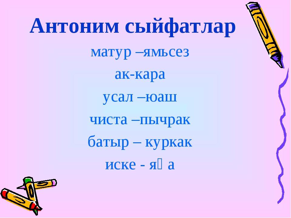 Антоним сыйфатлар матур –ямьсез ак-кара усал –юаш чиста –пычрак батыр – курка...