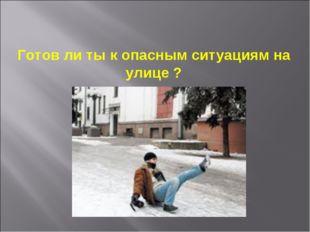 Готов ли ты к опасным ситуациям на улице ?