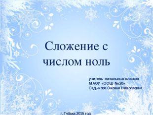 Сложение с числом ноль учитель начальных классов МАОУ «ООШ № 20» Садыкова Окс