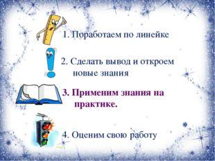 1. Поработаем по линейке 2. Сделать вывод и откроем новые знания 3. Применим