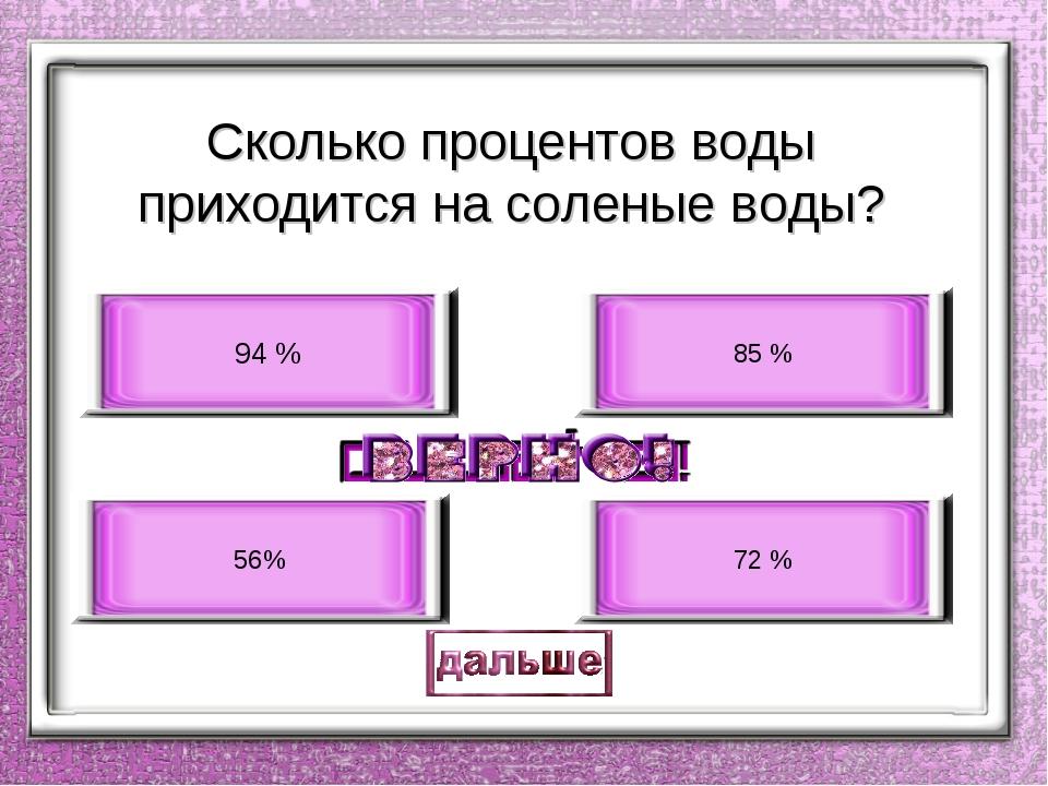 Сколько процентов воды приходится на соленые воды? 94 % 56% 85 % 72 %