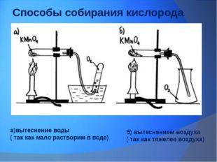 Способы собирания кислорода а)вытеснение воды ( так как мало растворим в воде