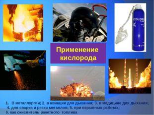Применение кислорода В металлургии; 2. в авиации для дыхания; 3. в медицине д