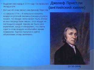 Джозеф Пристли (английский химик) Выделил кислород в 1774 году. Он прокалил о