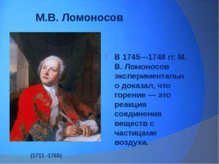 М.В. Ломоносов В 1745—1748 гг. М. В. Ломоносов экспериментально доказал, что
