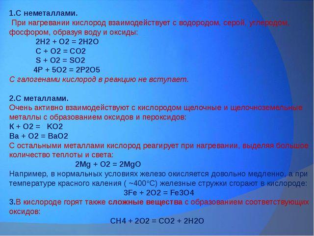 1.С неметаллами. При нагревании кислород взаимодействует с водородом, серой,...