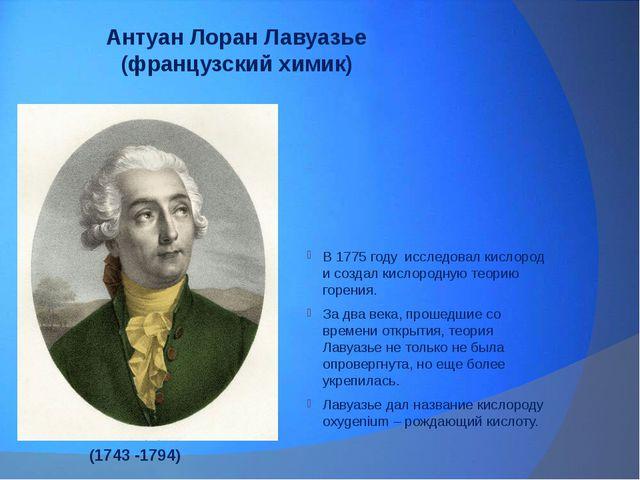 Антуан Лоран Лавуазье (французский химик) В 1775 году исследовал кислород и с...