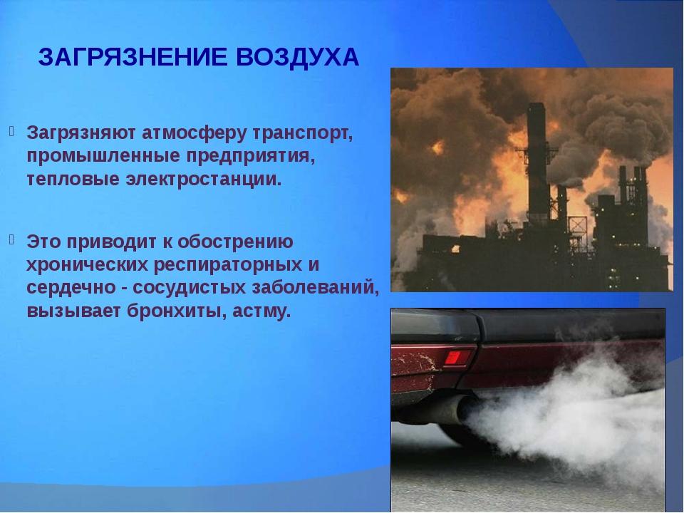 ЗАГРЯЗНЕНИЕ ВОЗДУХА Загрязняют атмосферу транспорт, промышленные предприятия,...