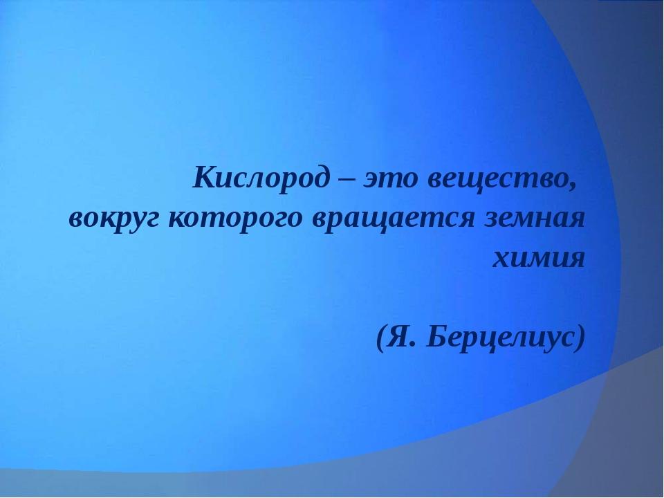 Кислород – это вещество, вокруг которого вращается земная химия (Я. Берцелиус)