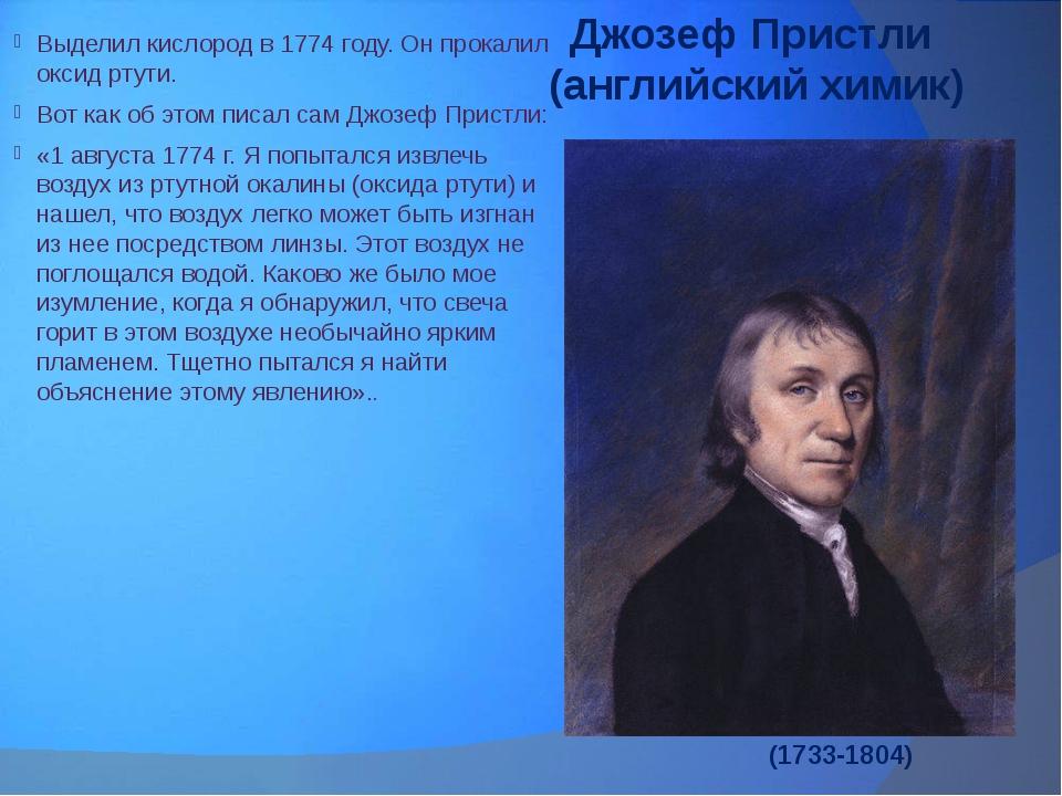 Джозеф Пристли (английский химик) Выделил кислород в 1774 году. Он прокалил о...