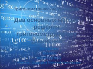 Тригонометрические уравнения Два основных метода решения тригонометрических у