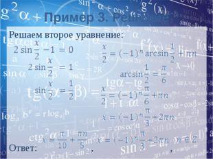 Пример 3. Решение Решаем второе уравнение: Ответ: , ,