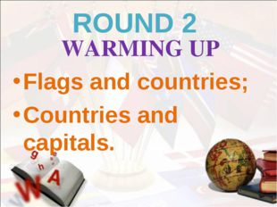 ROUND 2 WARMING UP Flags and countries; Countries and capitals.