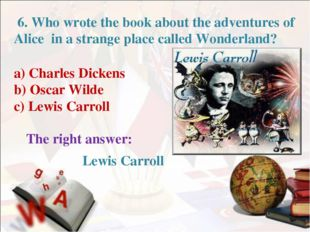 6. Who wrote the book about the adventures of Alice in a strange place calle