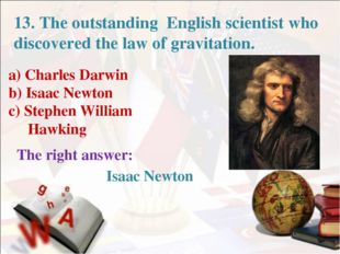 a) Charles Darwin b) Isaac Newton c) Stephen William Hawking The right answer