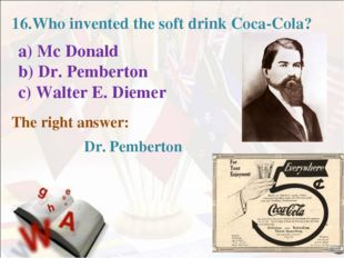 16.Who invented the soft drink Coca-Cola? a) Mc Donald b) Dr. Pemberton c) W
