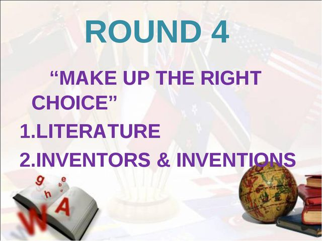 "ROUND 4 ""MAKE UP THE RIGHT CHOICE"" 1.LITERATURE 2.INVENTORS & INVENTIONS"