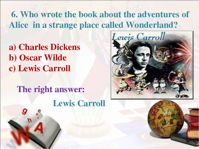 6. Who wrote the book about the adventures of Alice in a strange place calle...