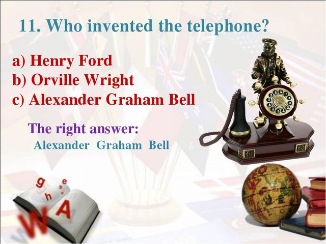 11. Who invented the telephone? a) Henry Ford b) Orville Wright c) Alexander...