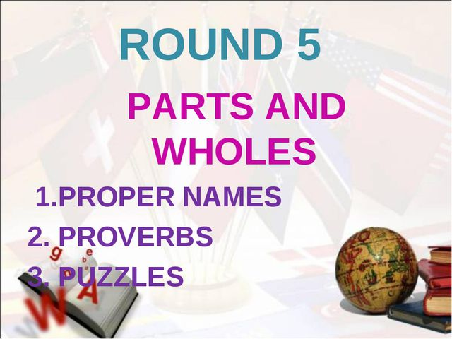 ROUND 5 PARTS AND WHOLES 1.PROPER NAMES 2. PROVERBS 3. PUZZLES