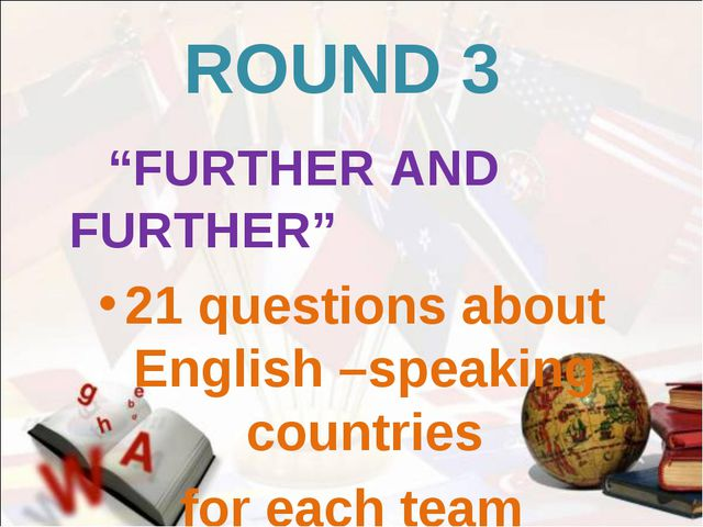 "ROUND 3 ""FURTHER AND FURTHER"" 21 questions about English –speaking countries..."