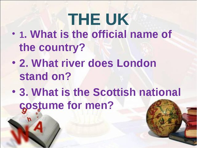 THE UK 1. What is the official name of the country? 2. What river does London...