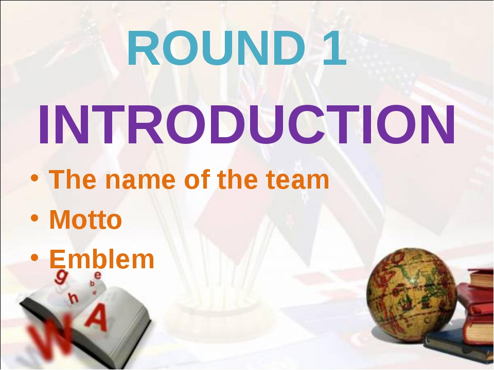 ROUND 1 INTRODUCTION The name of the team Motto Emblem