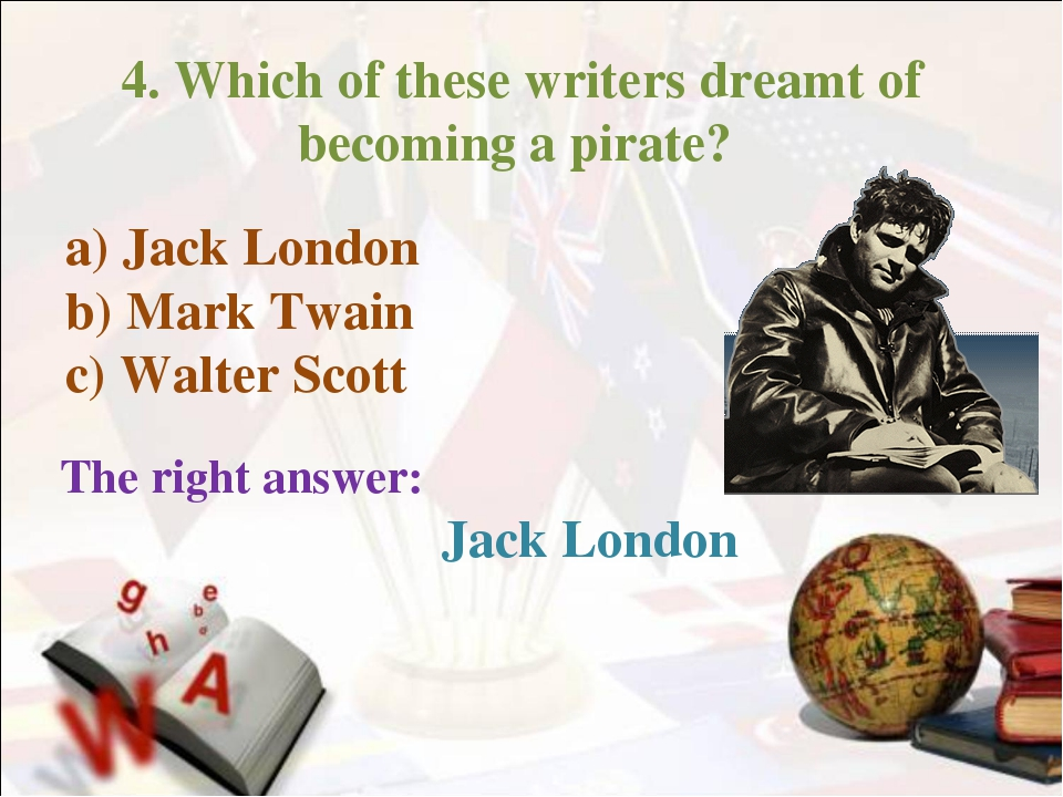 4. Which of these writers dreamt of becoming a pirate? The right answer: a)...