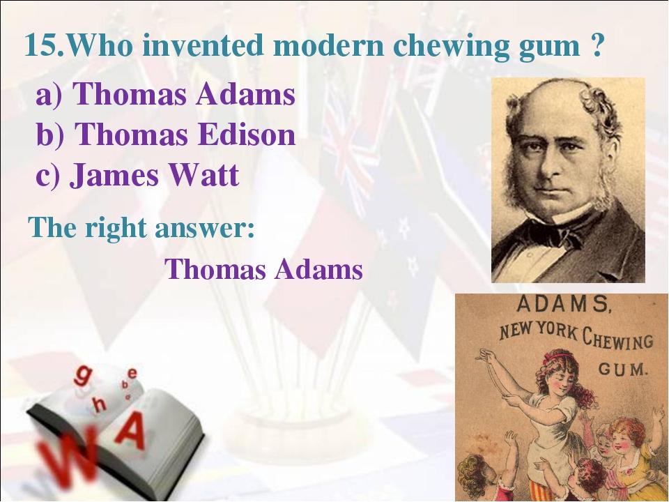 15.Who invented modern chewing gum ? a) Thomas Adams b) Thomas Edison c) Jam...