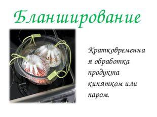 Бланширование Кратковременная обработка продукта кипятком или паром.