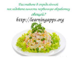 Расставьте в определённой последовательности первичную обработку овощей? http