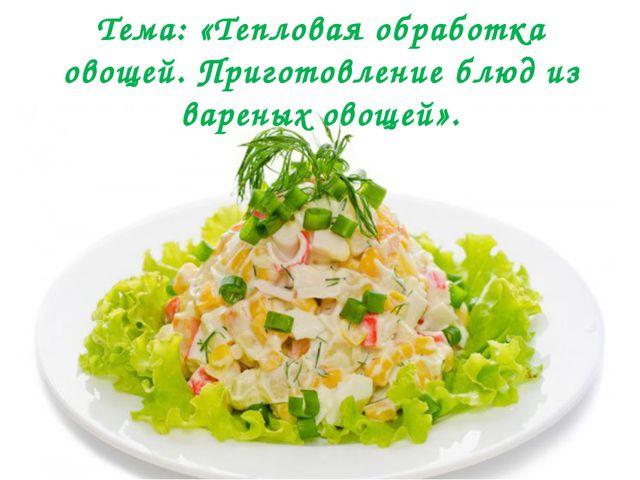 Тема: «Тепловая обработка овощей. Приготовление блюд из вареных овощей».