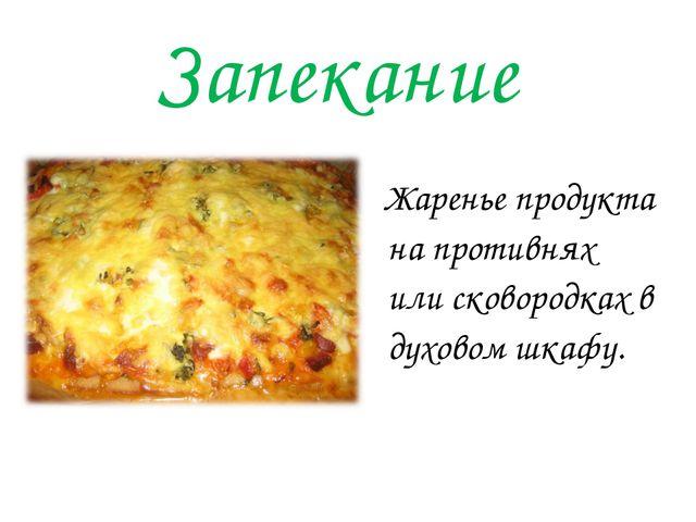 Запекание Жаренье продукта на противнях или сковородках в духовом шкафу.
