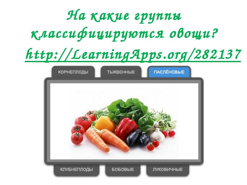 На какие группы классифицируются овощи? http://LearningApps.org/282137