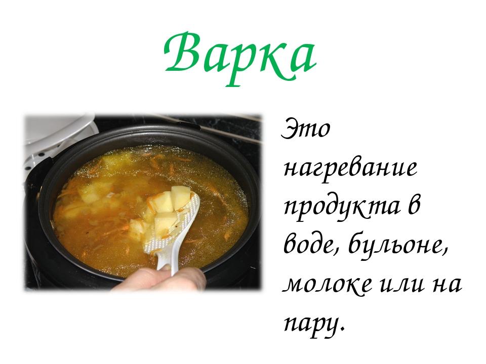 Варка Это нагревание продукта в воде, бульоне, молоке или на пару.