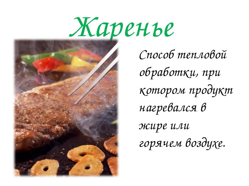 Жаренье Способ тепловой обработки, при котором продукт нагревался в жире или...