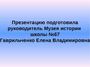 Презентацию подготовила руководитель Музея истории школы №67 Гаврильченко Еле
