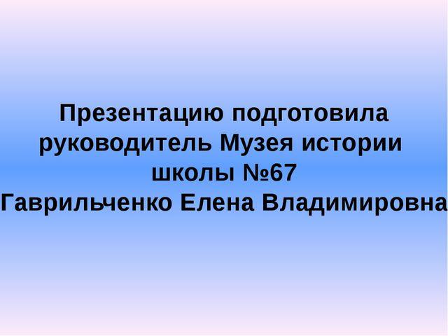 Презентацию подготовила руководитель Музея истории школы №67 Гаврильченко Еле...
