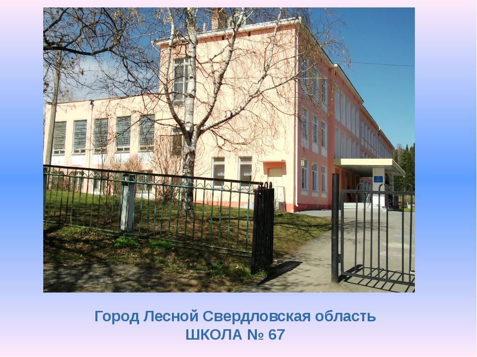 Город Лесной Свердловская область ШКОЛА № 67