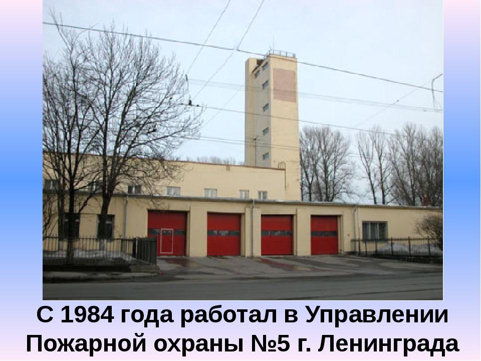 С 1984 года работал в Управлении Пожарной охраны №5 г. Ленинграда