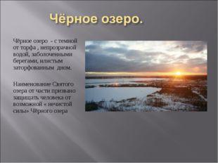 Чёрное озеро - с темной от торфа , непрозрачной водой, заболоченными берегами
