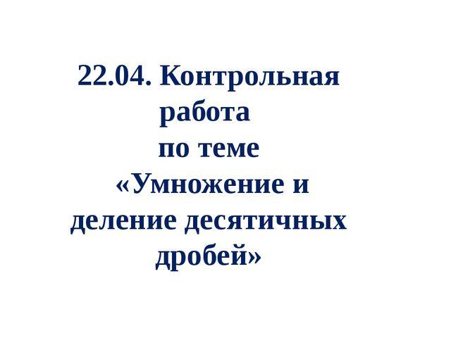 22.04. Контрольная работа по теме «Умножение и деление десятичных дробей»