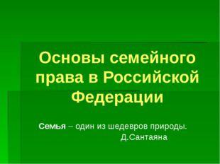 Основы семейного права в Российской Федерации Семья – один из шедевров природ