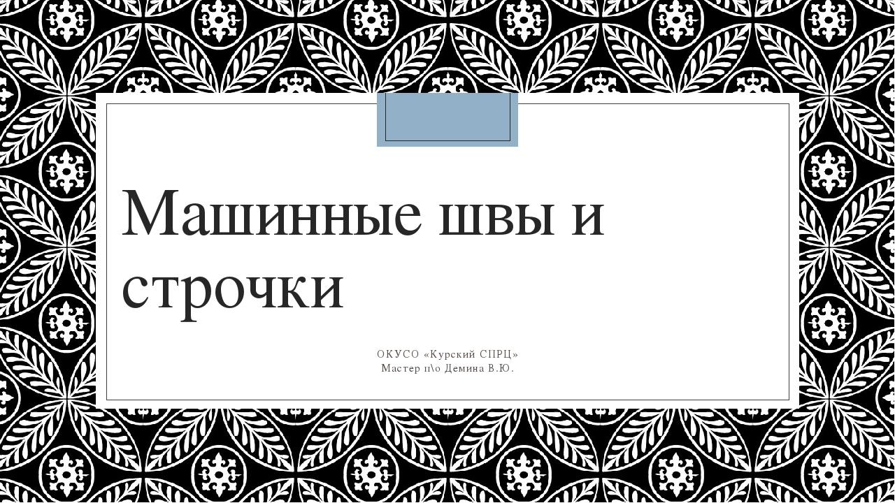 Машинные швы и строчки ОКУСО «Курский СПРЦ» Мастер п\о Демина В.Ю.