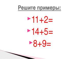 11+2= 14+5= 8+9= Решите примеры: