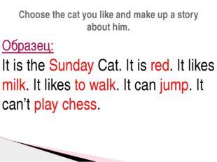 Образец: It is the Sunday Cat. It is red. It likes milk. It likes to walk. It