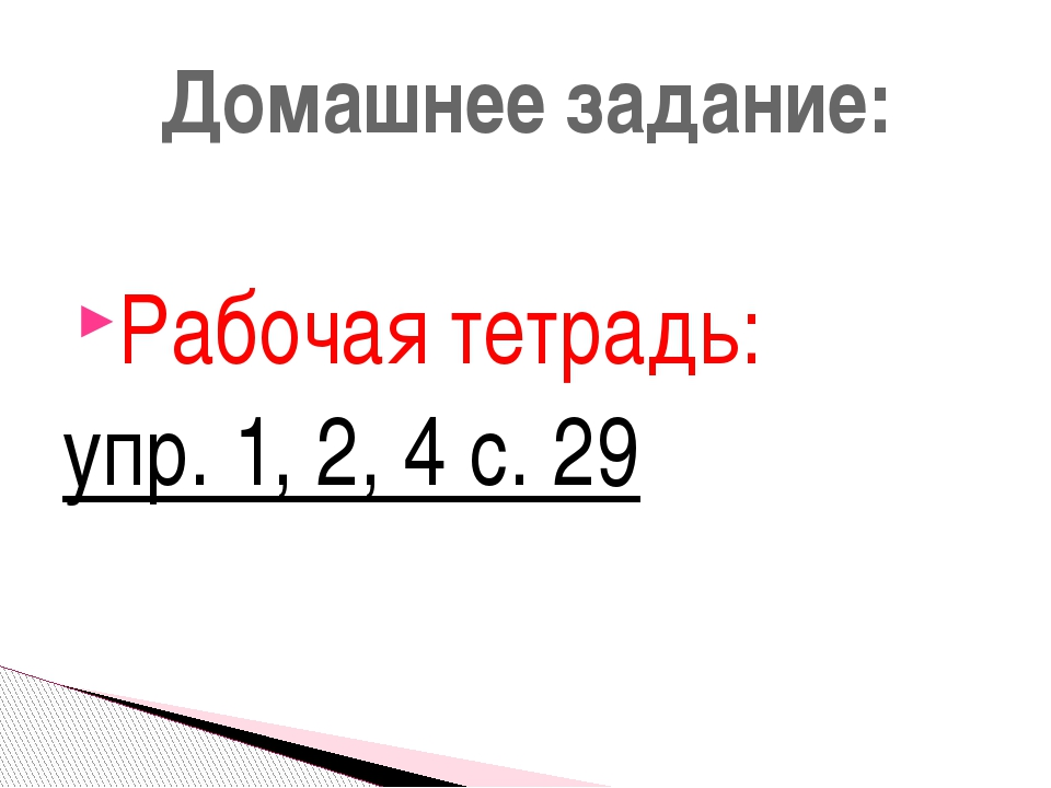 Рабочая тетрадь: упр. 1, 2, 4 с. 29 Домашнее задание: