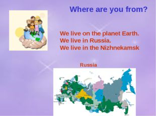 Where are you from? We live on the planet Earth. We live in Russia. We live i