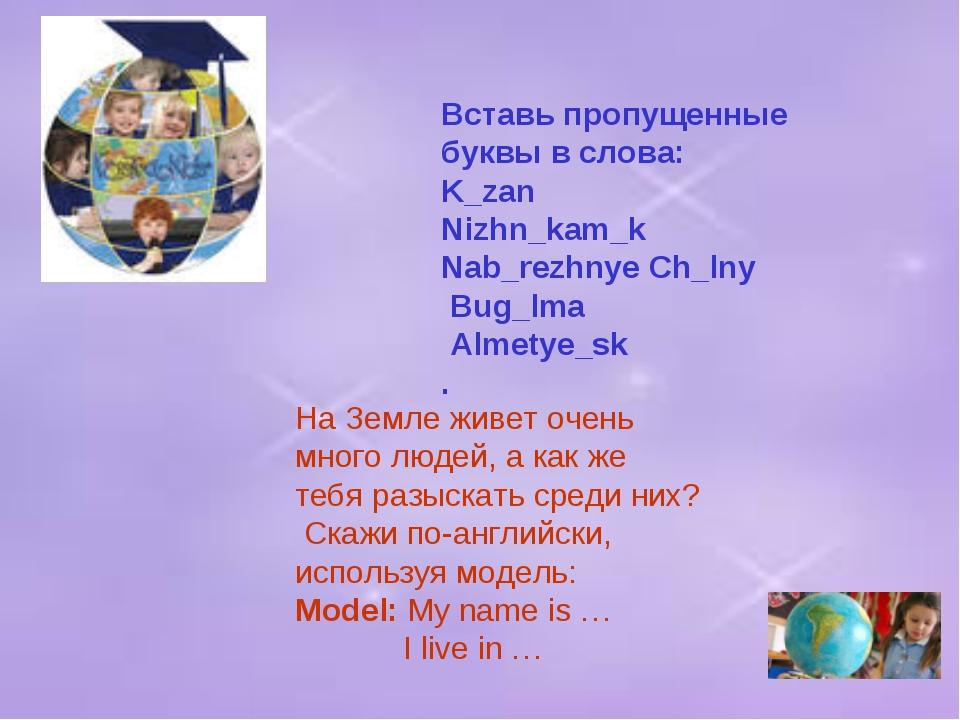 Вставь пропущенные буквы в слова: K_zan Nizhn_kam_k Nab_rezhnye Ch_lny Bug_lm...