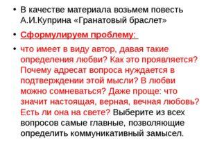 В качестве материала возьмем повесть А.И.Куприна «Гранатовый браслет» Сформул